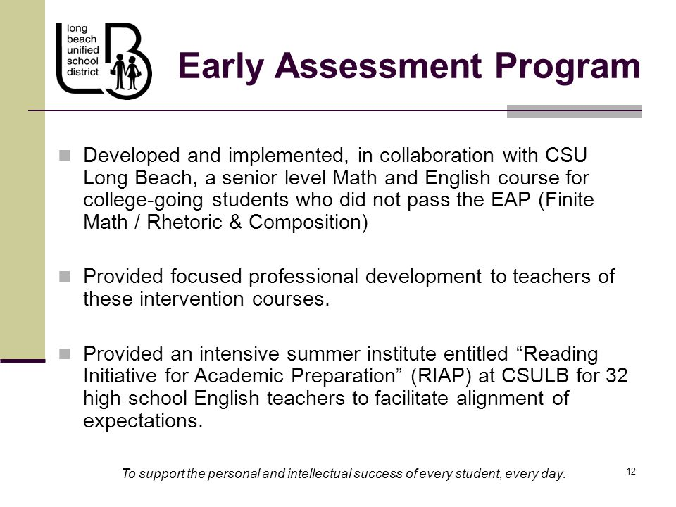 12 Early Assessment Program Developed and implemented, in collaboration with CSU Long Beach, a senior level Math and English course for college-going students who did not pass the EAP (Finite Math / Rhetoric & Composition) Provided focused professional development to teachers of these intervention courses.