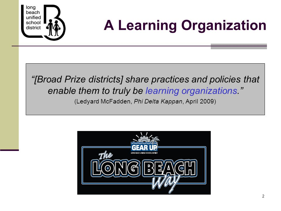 2 2 A Learning Organization [Broad Prize districts] share practices and policies that enable them to truly be learning organizations. (Ledyard McFadden, Phi Delta Kappan, April 2009)