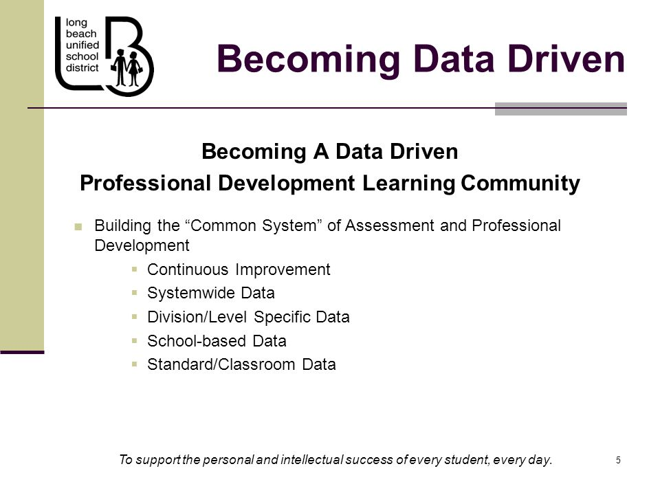5 5 Becoming A Data Driven Professional Development Learning Community Building the Common System of Assessment and Professional Development  Continuous Improvement  Systemwide Data  Division/Level Specific Data  School-based Data  Standard/Classroom Data Becoming Data Driven To support the personal and intellectual success of every student, every day.