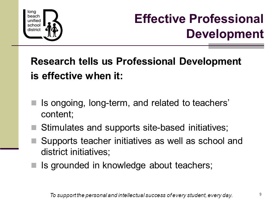 9 9 Effective Professional Development Research tells us Professional Development is effective when it: Is ongoing, long-term, and related to teachers' content; Stimulates and supports site-based initiatives; Supports teacher initiatives as well as school and district initiatives; Is grounded in knowledge about teachers; To support the personal and intellectual success of every student, every day.