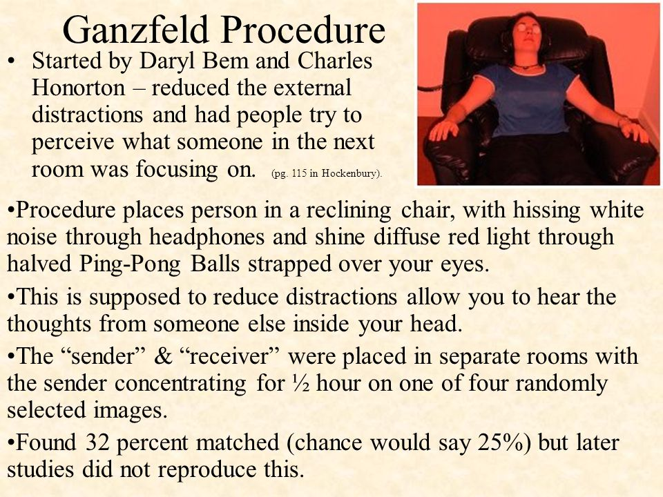 Ganzfeld Procedure Started by Daryl Bem and Charles Honorton – reduced the external distractions and had people try to perceive what someone in the next room was focusing on.