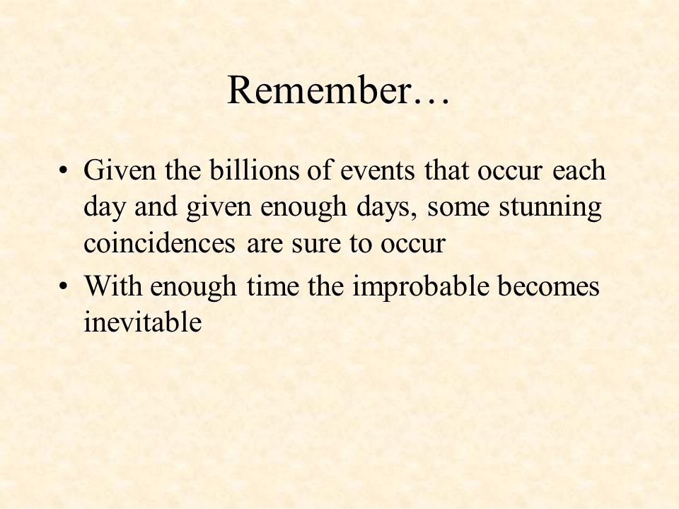 Remember… Given the billions of events that occur each day and given enough days, some stunning coincidences are sure to occur With enough time the improbable becomes inevitable