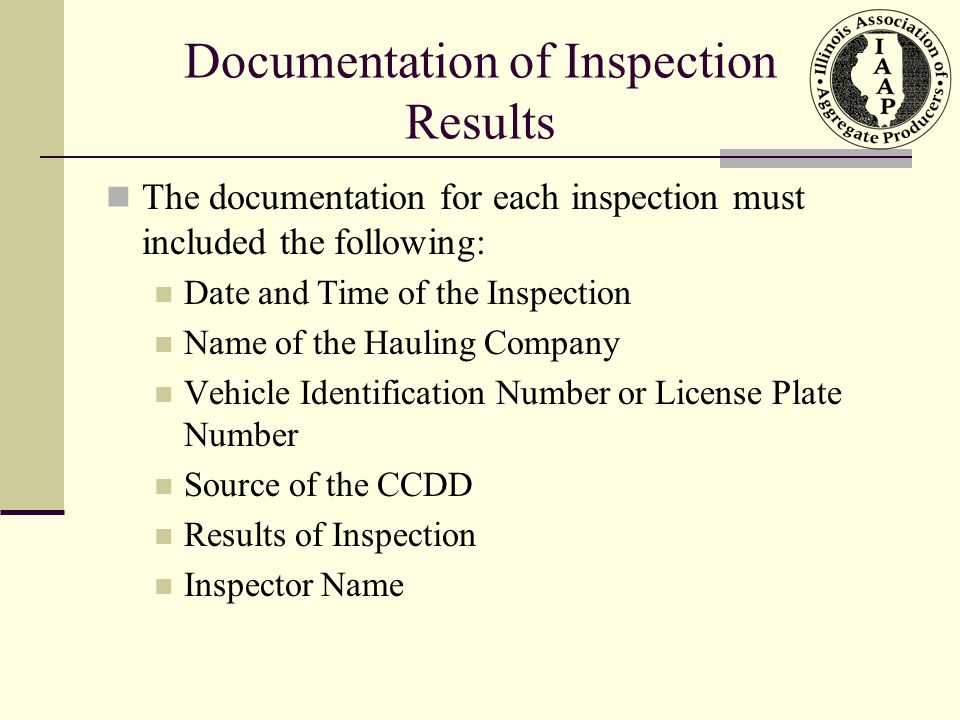 Documentation of Inspection Results The documentation for each inspection must included the following: Date and Time of the Inspection Name of the Hauling Company Vehicle Identification Number or License Plate Number Source of the CCDD Results of Inspection Inspector Name