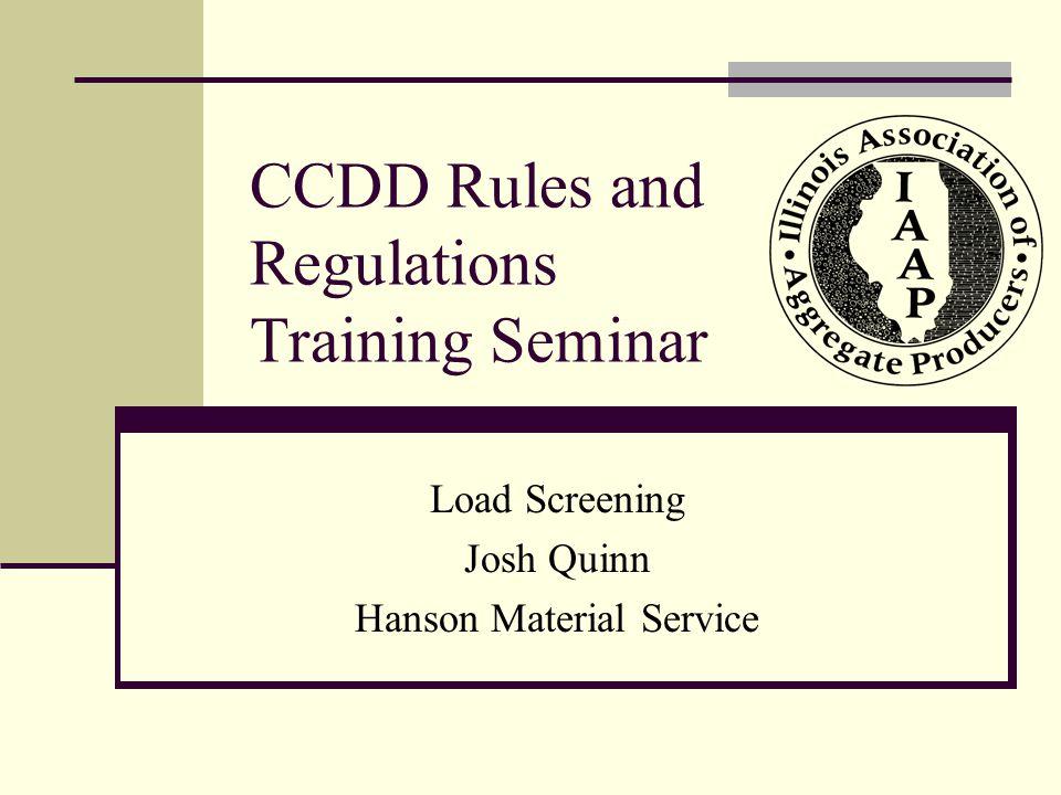 CCDD Rules and Regulations Training Seminar Load Screening Josh Quinn Hanson Material Service