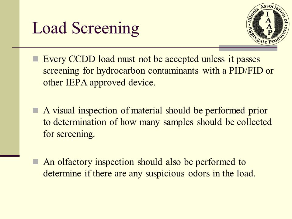 Load Screening Every CCDD load must not be accepted unless it passes screening for hydrocarbon contaminants with a PID/FID or other IEPA approved device.