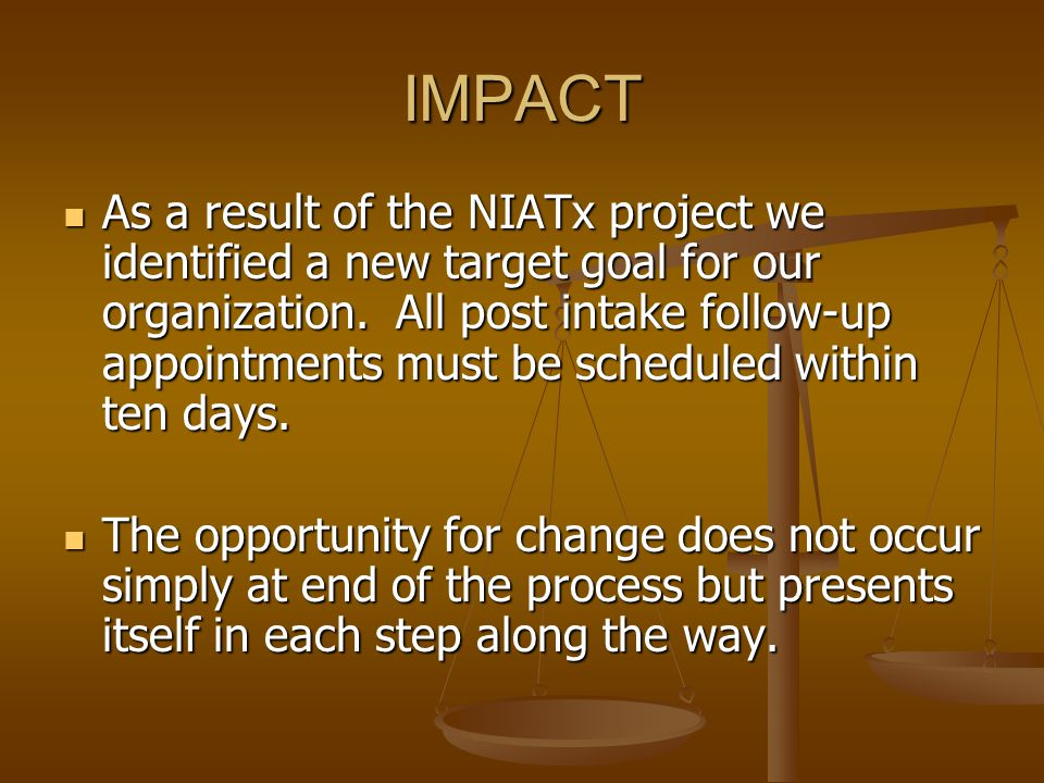 IMPACT As a result of the NIATx project we identified a new target goal for our organization. All post intake follow-up appointments must be scheduled