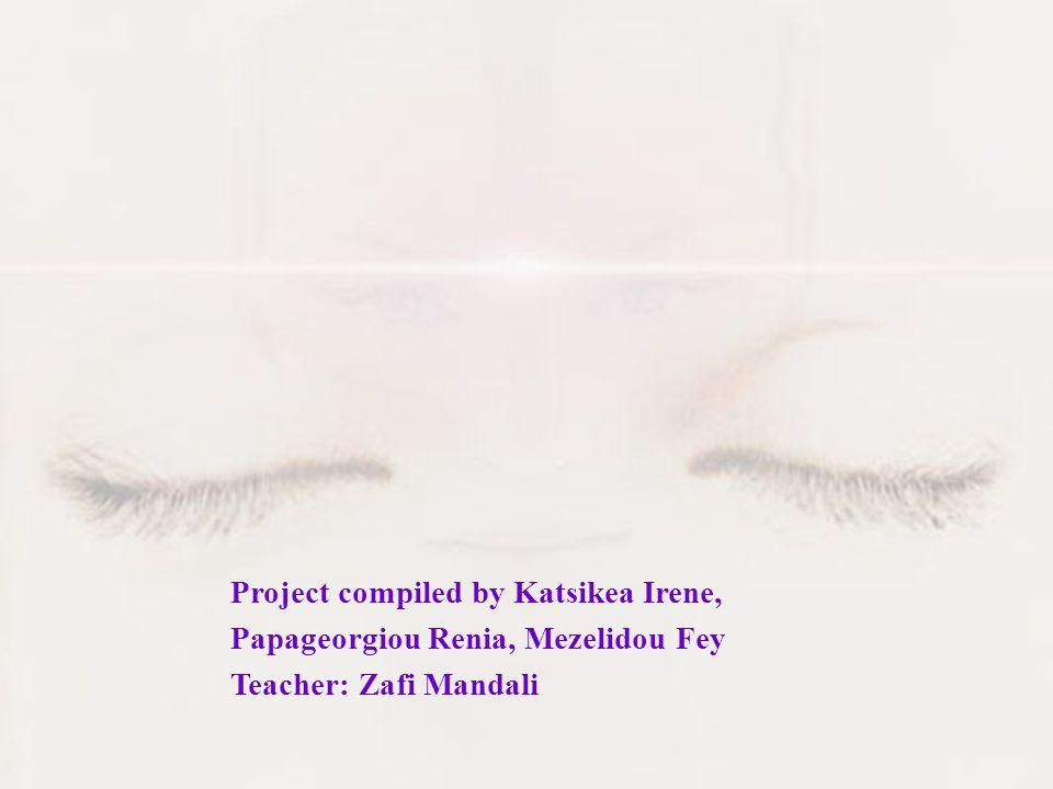 Project compiled by Katsikea Irene, Papageorgiou Renia, Mezelidou Fey Teacher: Zafi Mandali