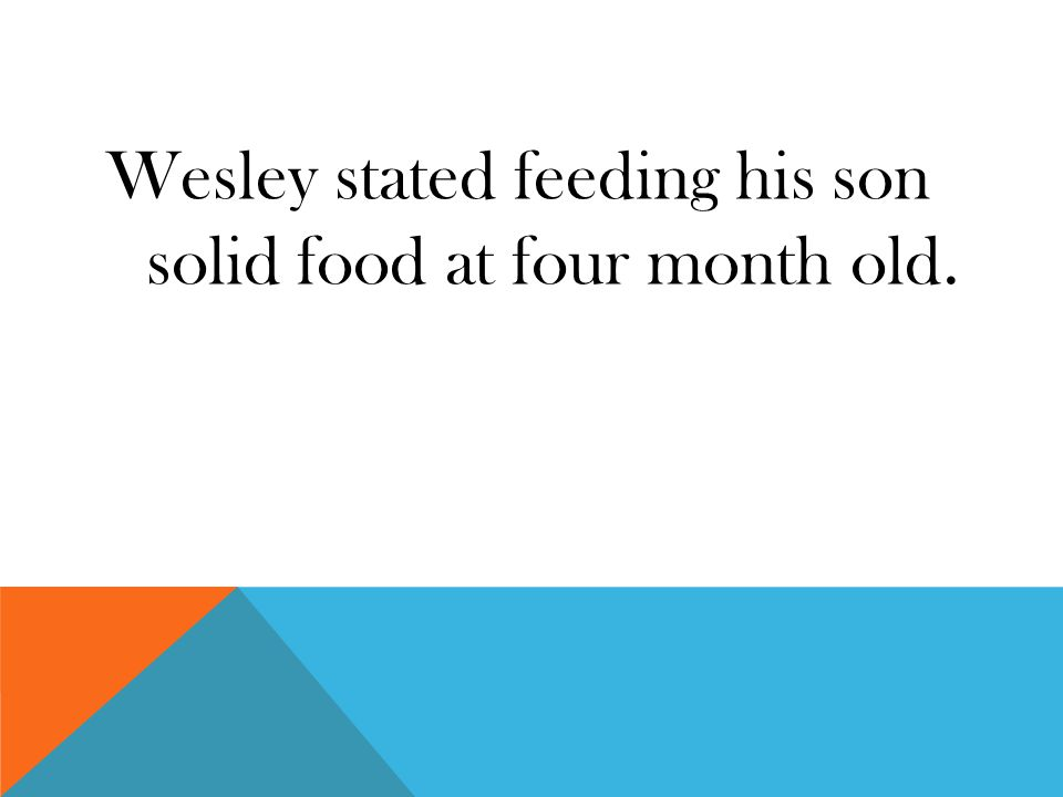 Wesley stated feeding his son solid food at four month old.