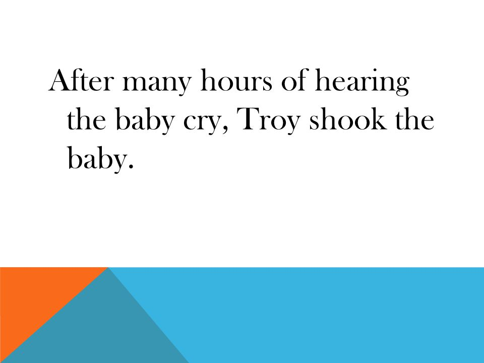 After many hours of hearing the baby cry, Troy shook the baby.