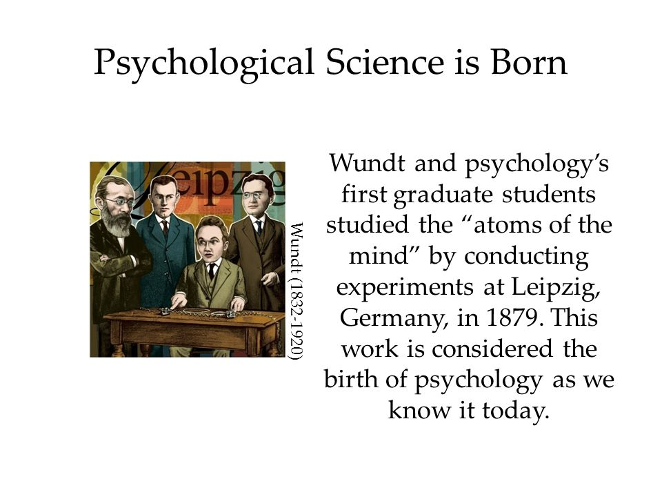 Psychological Science is Born Wundt and psychology's first graduate students studied the atoms of the mind by conducting experiments at Leipzig, Germany, in 1879.