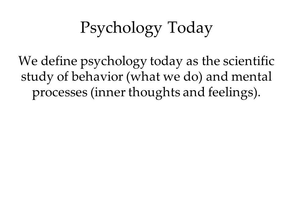 Psychology Today We define psychology today as the scientific study of behavior (what we do) and mental processes (inner thoughts and feelings).