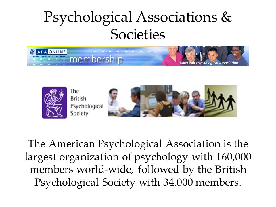 Psychological Associations & Societies The American Psychological Association is the largest organization of psychology with 160,000 members world-wide, followed by the British Psychological Society with 34,000 members.
