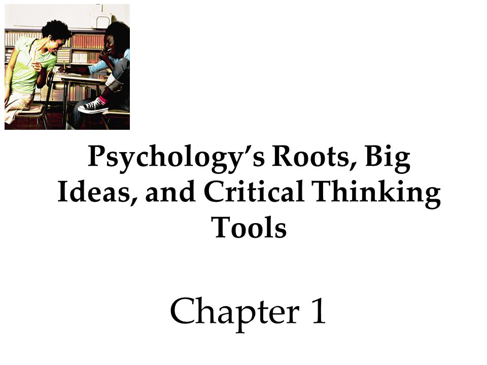 Psychology's Roots, Big Ideas, and Critical Thinking Tools Chapter 1