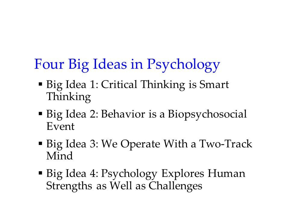 Four Big Ideas in Psychology  Big Idea 1: Critical Thinking is Smart Thinking  Big Idea 2: Behavior is a Biopsychosocial Event  Big Idea 3: We Operate With a Two-Track Mind  Big Idea 4: Psychology Explores Human Strengths as Well as Challenges