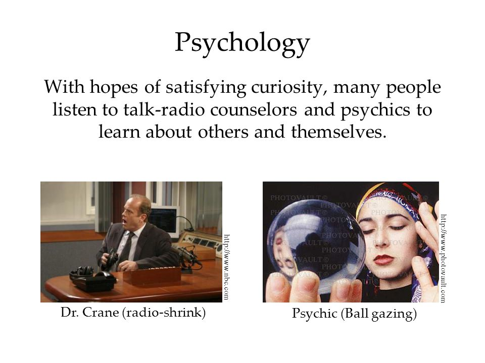 Psychology With hopes of satisfying curiosity, many people listen to talk-radio counselors and psychics to learn about others and themselves.