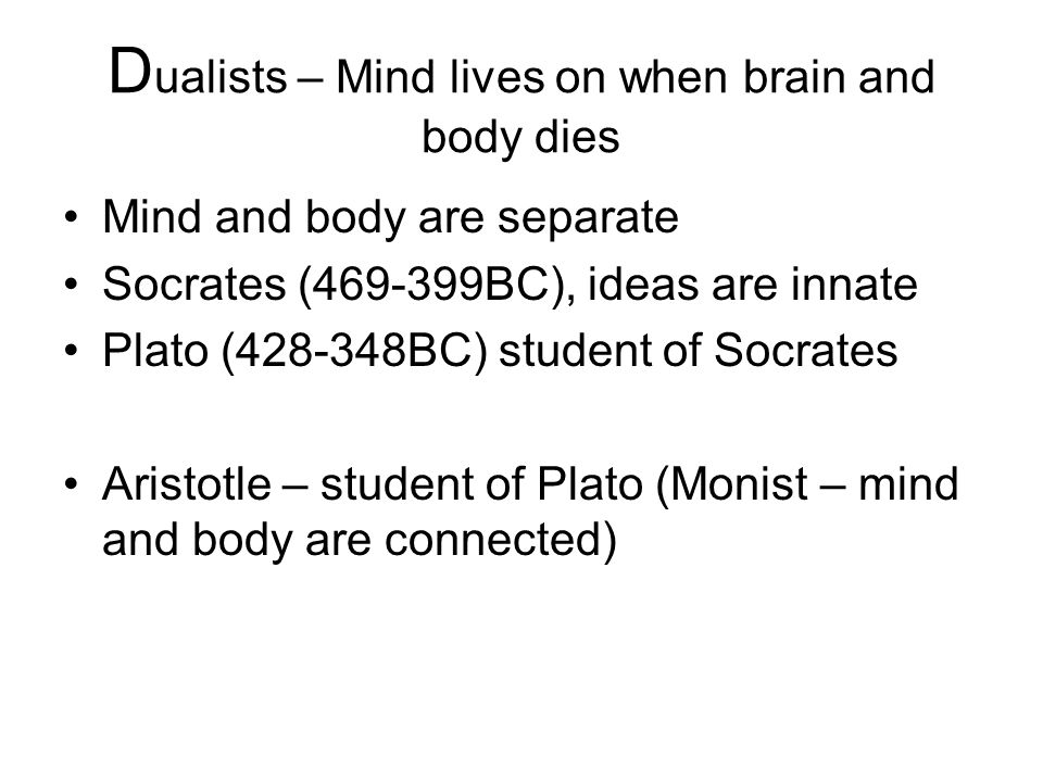 D ualists – Mind lives on when brain and body dies Mind and body are separate Socrates (469-399BC), ideas are innate Plato (428-348BC) student of Socrates Aristotle – student of Plato (Monist – mind and body are connected)