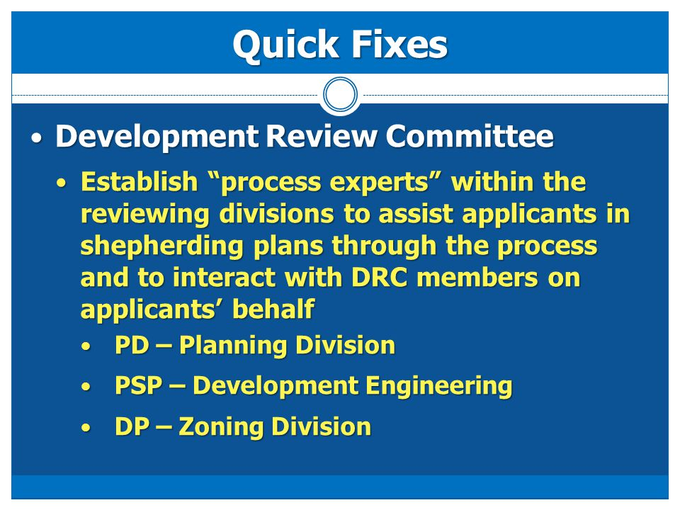 Quick Fixes Development Review Committee Development Review Committee Establish process experts within the reviewing divisions to assist applicants in shepherding plans through the process and to interact with DRC members on applicants' behalf Establish process experts within the reviewing divisions to assist applicants in shepherding plans through the process and to interact with DRC members on applicants' behalf PD – Planning Division PD – Planning Division PSP – Development Engineering PSP – Development Engineering DP – Zoning Division DP – Zoning Division
