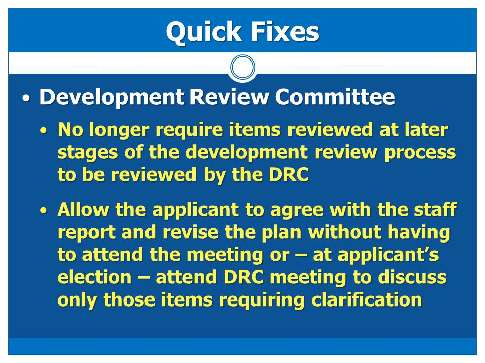 Quick Fixes Development Review Committee Development Review Committee No longer require items reviewed at later stages of the development review proce
