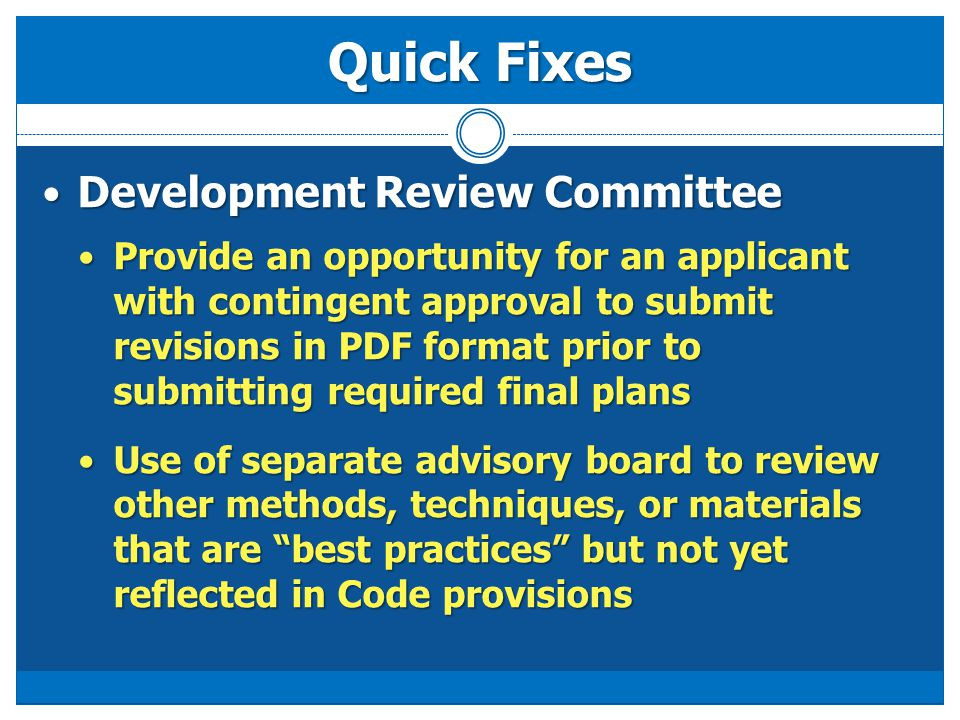 Quick Fixes Development Review Committee Development Review Committee Provide an opportunity for an applicant with contingent approval to submit revisions in PDF format prior to submitting required final plans Provide an opportunity for an applicant with contingent approval to submit revisions in PDF format prior to submitting required final plans Use of separate advisory board to review other methods, techniques, or materials that are best practices but not yet reflected in Code provisions Use of separate advisory board to review other methods, techniques, or materials that are best practices but not yet reflected in Code provisions