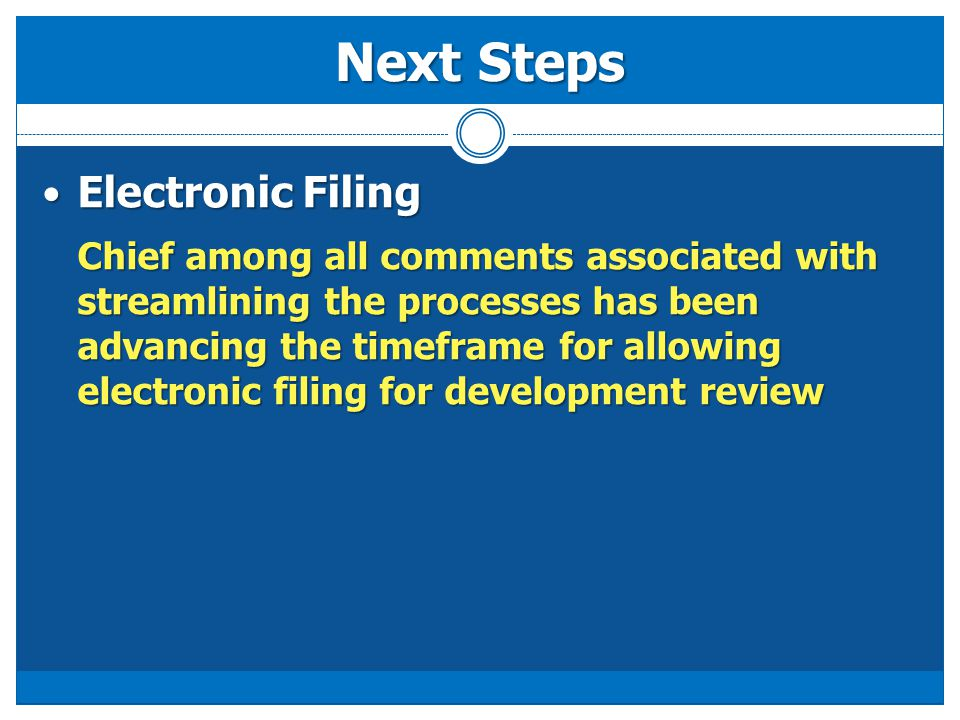 Next Steps Electronic Filing Electronic Filing Chief among all comments associated with streamlining the processes has been advancing the timeframe for allowing electronic filing for development review