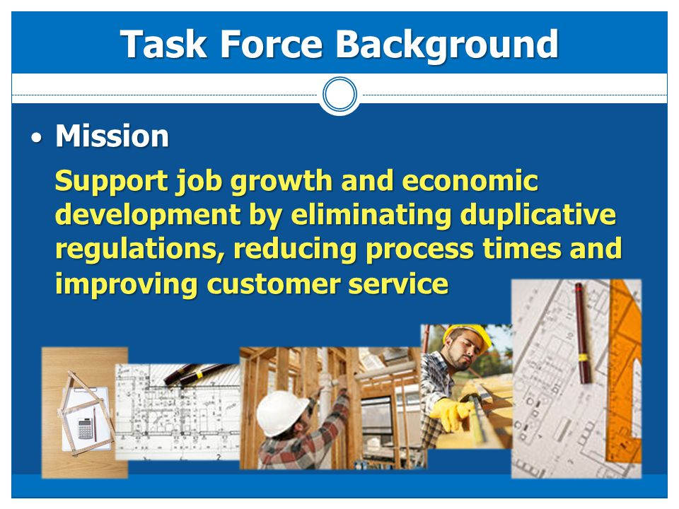 Task Force Background Mission Mission Support job growth and economic development by eliminating duplicative regulations, reducing process times and improving customer service