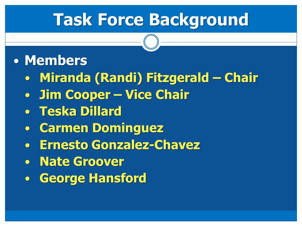 Members Members Miranda (Randi) Fitzgerald – Chair Miranda (Randi) Fitzgerald – Chair Jim Cooper – Vice Chair Jim Cooper – Vice Chair Teska Dillard Teska Dillard Carmen Dominguez Carmen Dominguez Ernesto Gonzalez-Chavez Ernesto Gonzalez-Chavez Nate Groover Nate Groover George Hansford George Hansford Task Force Background