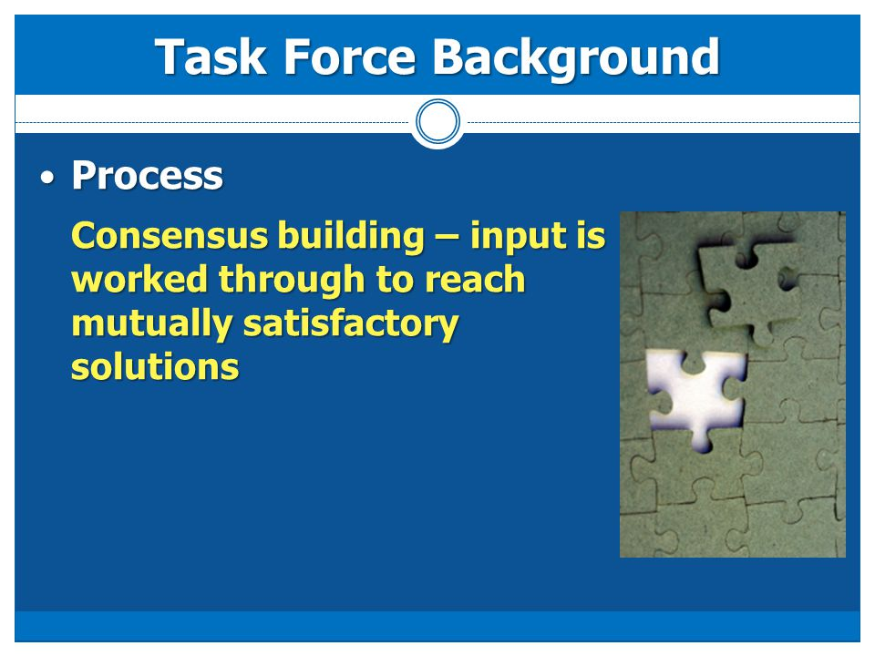 Process Process Consensus building – input is worked through to reach mutually satisfactory solutions Task Force Background