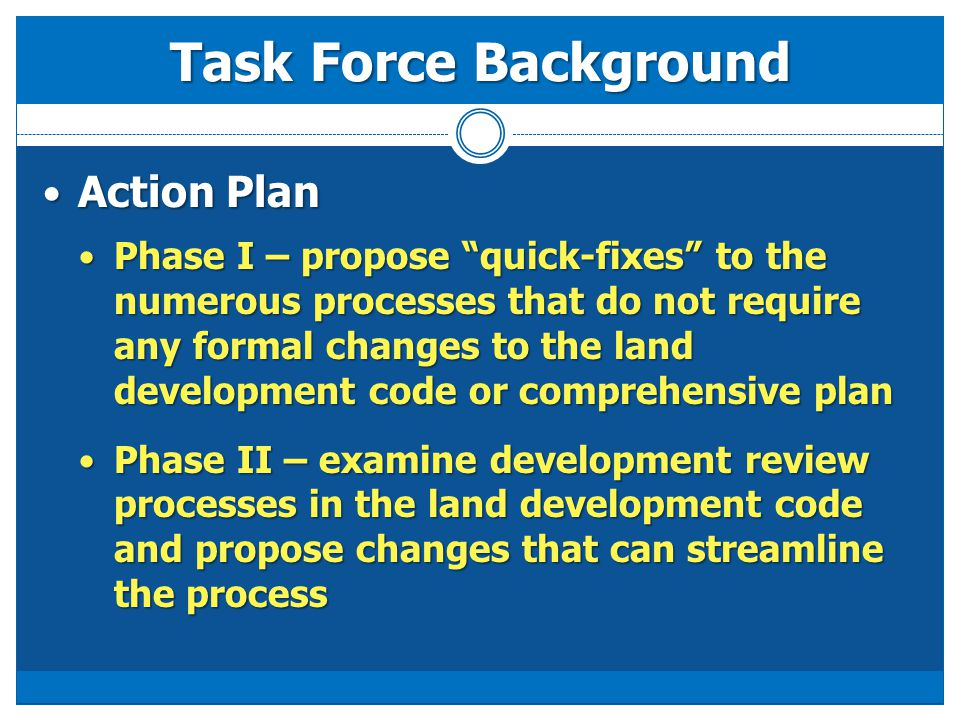 Action Plan Action Plan Phase I – propose quick-fixes to the numerous processes that do not require any formal changes to the land development code or comprehensive plan Phase I – propose quick-fixes to the numerous processes that do not require any formal changes to the land development code or comprehensive plan Phase II – examine development review processes in the land development code and propose changes that can streamline the process Phase II – examine development review processes in the land development code and propose changes that can streamline the process Task Force Background
