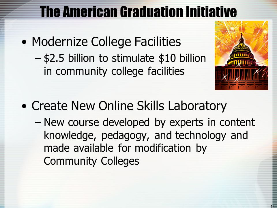 12 The American Graduation Initiative Modernize College Facilities –$2.5 billion to stimulate $10 billion in community college facilities Create New Online Skills Laboratory –New course developed by experts in content knowledge, pedagogy, and technology and made available for modification by Community Colleges