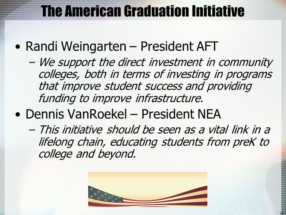 13 The American Graduation Initiative Randi Weingarten – President AFT –We support the direct investment in community colleges, both in terms of investing in programs that improve student success and providing funding to improve infrastructure.