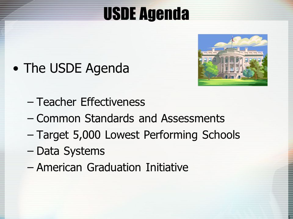 5 USDE Agenda The USDE Agenda –Teacher Effectiveness –Common Standards and Assessments –Target 5,000 Lowest Performing Schools –Data Systems –American Graduation Initiative