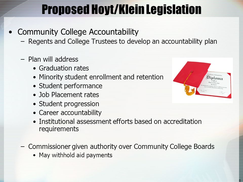 8 Proposed Hoyt/Klein Legislation Community College Accountability –Regents and College Trustees to develop an accountability plan –Plan will address Graduation rates Minority student enrollment and retention Student performance Job Placement rates Student progression Career accountability Institutional assessment efforts based on accreditation requirements –Commissioner given authority over Community College Boards May withhold aid payments
