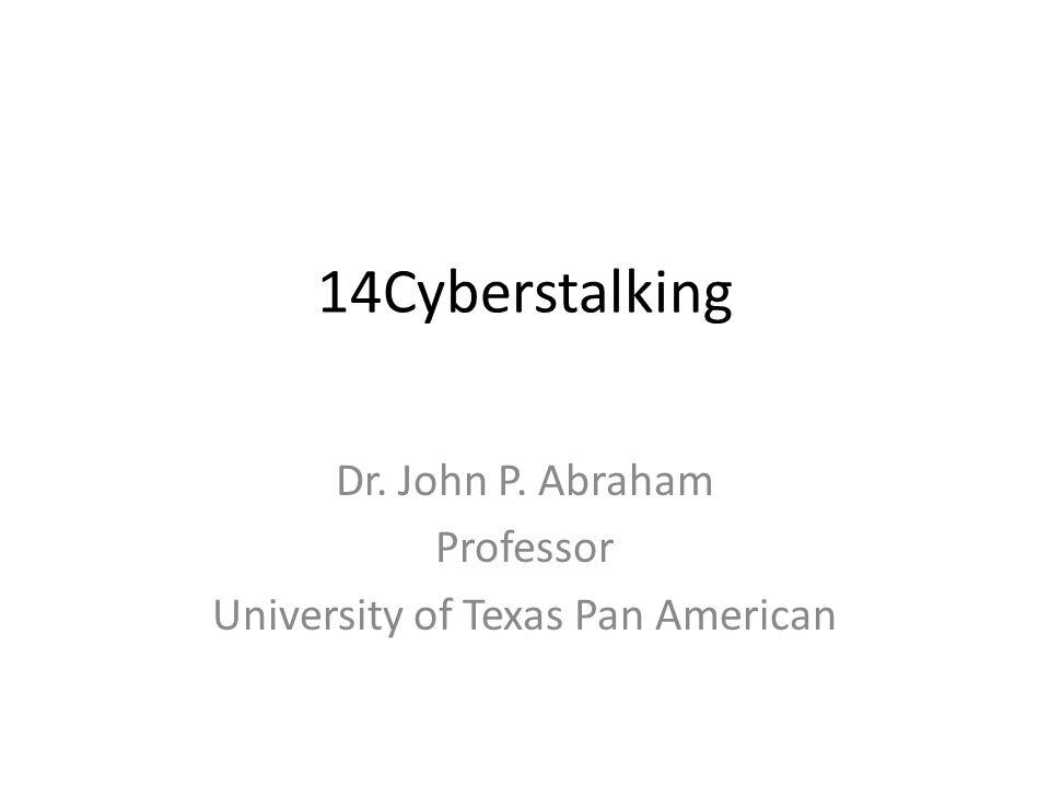 14Cyberstalking Dr. John P. Abraham Professor University of Texas Pan American