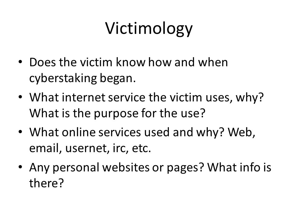 Victimology Does the victim know how and when cyberstaking began. What internet service the victim uses, why? What is the purpose for the use? What on