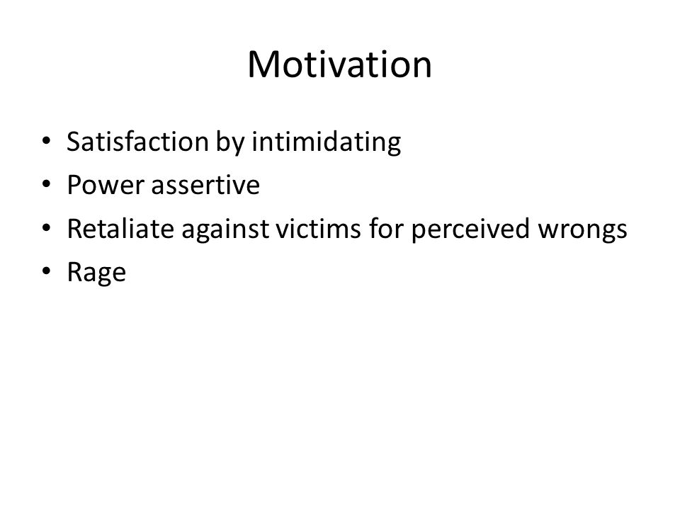 Motivation Satisfaction by intimidating Power assertive Retaliate against victims for perceived wrongs Rage