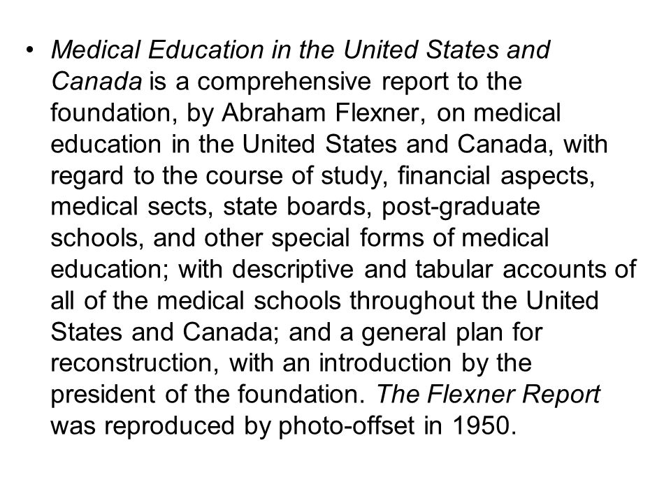 Medical Education in the United States and Canada is a comprehensive report to the foundation, by Abraham Flexner, on medical education in the United States and Canada, with regard to the course of study, financial aspects, medical sects, state boards, post-graduate schools, and other special forms of medical education; with descriptive and tabular accounts of all of the medical schools throughout the United States and Canada; and a general plan for reconstruction, with an introduction by the president of the foundation.