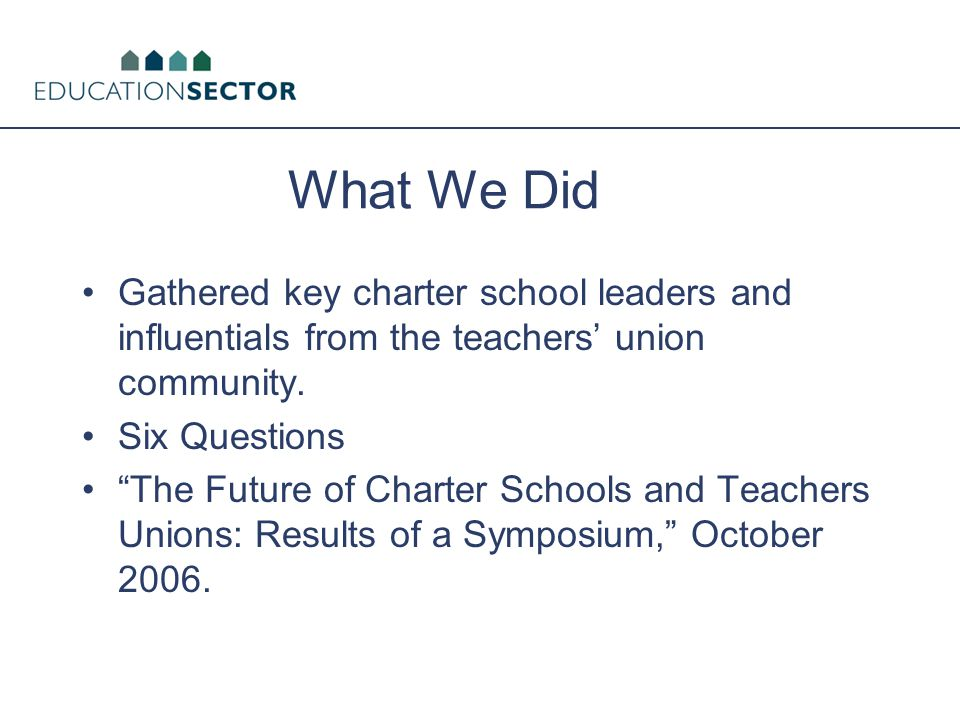 "What We Did Gathered key charter school leaders and influentials from the teachers' union community. Six Questions ""The Future of Charter Schools and"