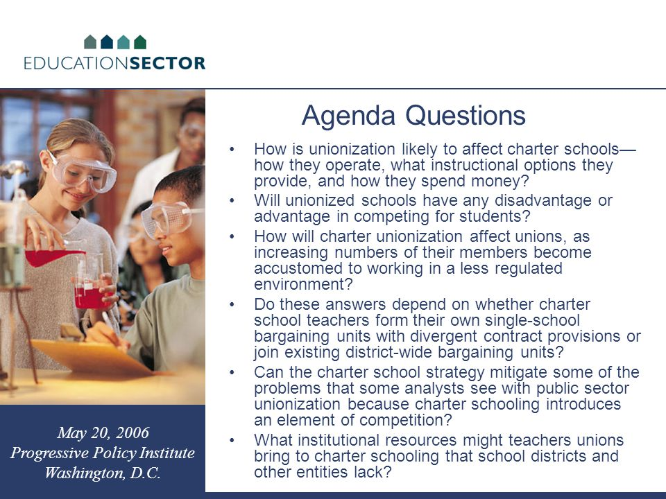 Agenda Questions May 20, 2006 Progressive Policy Institute Washington, D.C. How is unionization likely to affect charter schools— how they operate, wh
