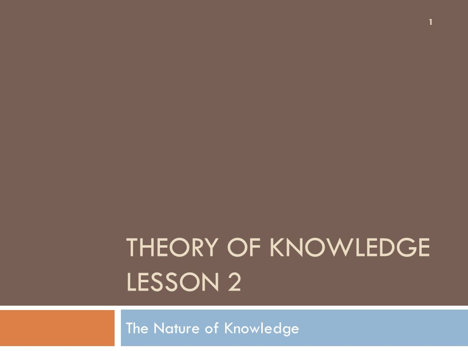 THEORY OF KNOWLEDGE LESSON 2 The Nature of Knowledge 1