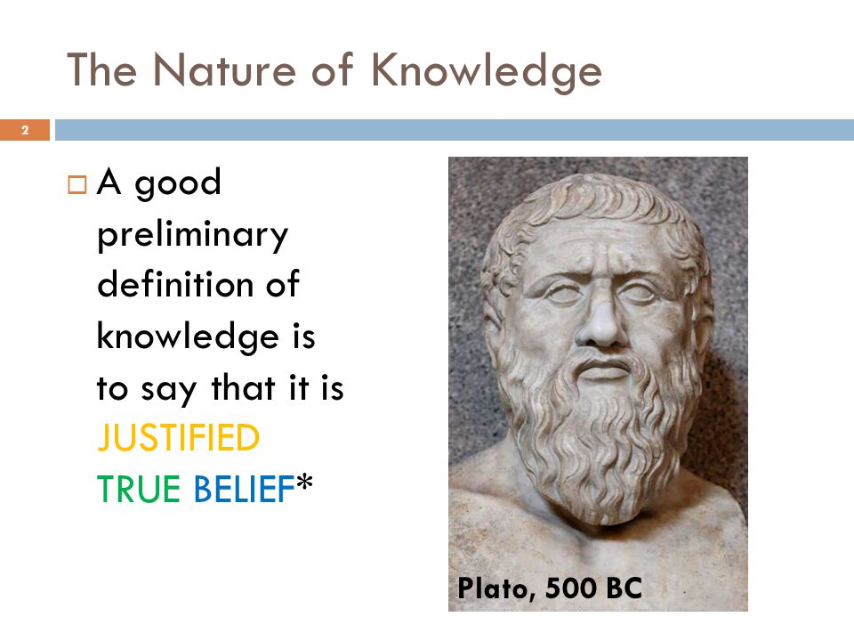 A good preliminary definition of knowledge is to say that it is JUSTIFIED TRUE BELIEF* 2 Plato, 500 BC