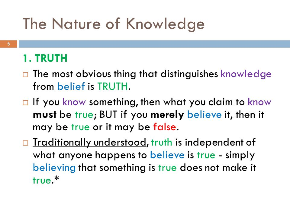 The Nature of Knowledge 1. TRUTH  The most obvious thing that distinguishes knowledge from belief is TRUTH.  If you know something, then what you cl