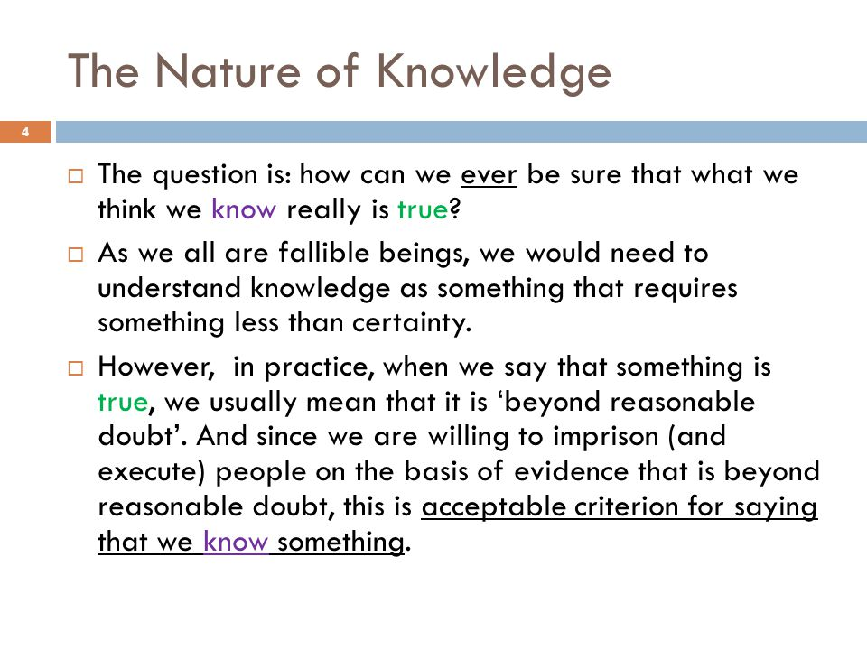 The Nature of Knowledge  The question is: how can we ever be sure that what we think we know really is true?  As we all are fallible beings, we woul