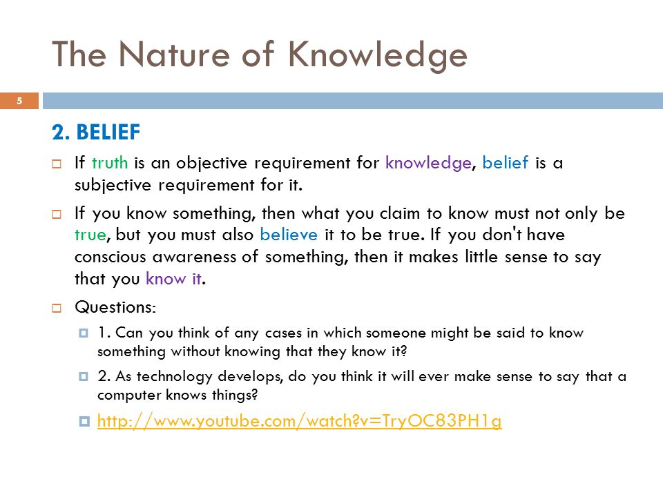 The Nature of Knowledge 2. BELIEF  If truth is an objective requirement for knowledge, belief is a subjective requirement for it.  If you know somet