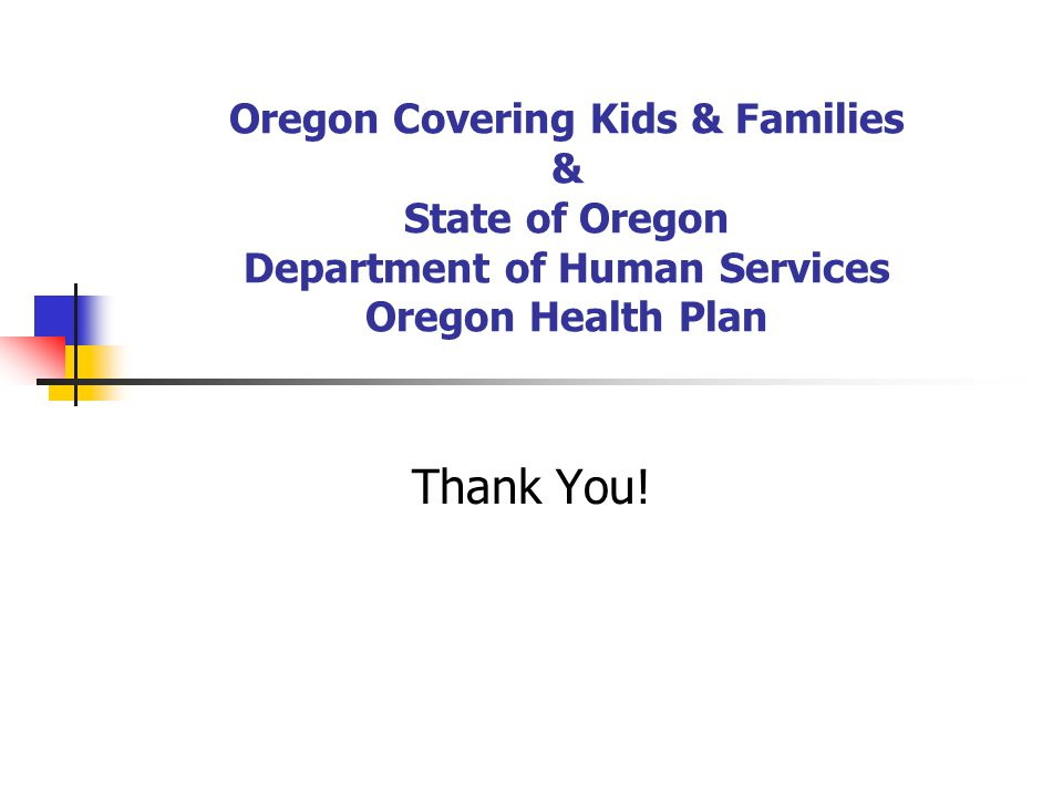 Oregon Covering Kids & Families & State of Oregon Department of Human Services Oregon Health Plan Thank You!