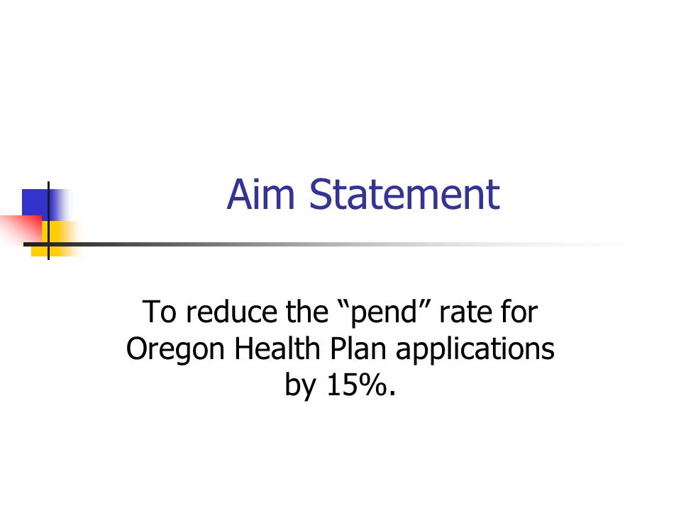 "Aim Statement To reduce the ""pend"" rate for Oregon Health Plan applications by 15%."