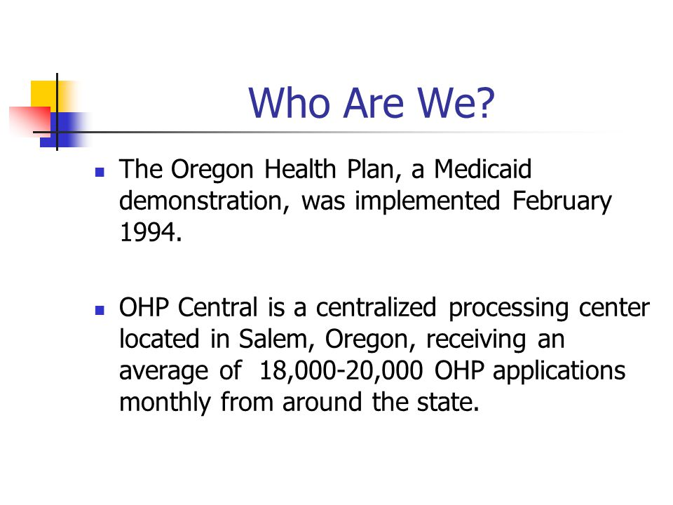 Who Are We? The Oregon Health Plan, a Medicaid demonstration, was implemented February 1994. OHP Central is a centralized processing center located in