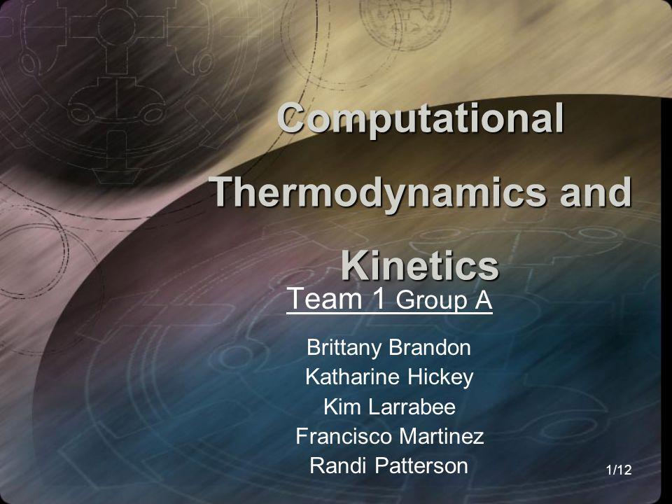 1/12 Computational Thermodynamics and Kinetics Team 1 Group A Brittany Brandon Katharine Hickey Kim Larrabee Francisco Martinez Randi Patterson