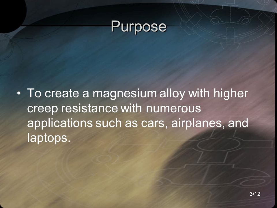 3/12 Purpose To create a magnesium alloy with higher creep resistance with numerous applications such as cars, airplanes, and laptops.