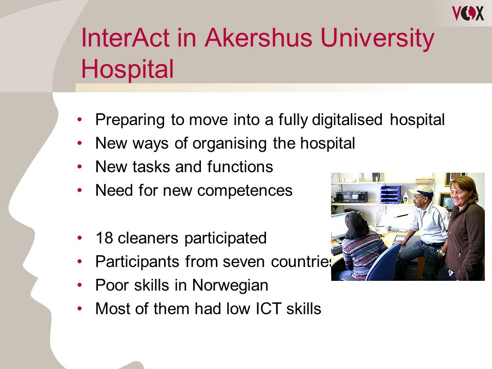 InterAct in Akershus University Hospital Preparing to move into a fully digitalised hospital New ways of organising the hospital New tasks and functions Need for new competences 18 cleaners participated Participants from seven countries Poor skills in Norwegian Most of them had low ICT skills