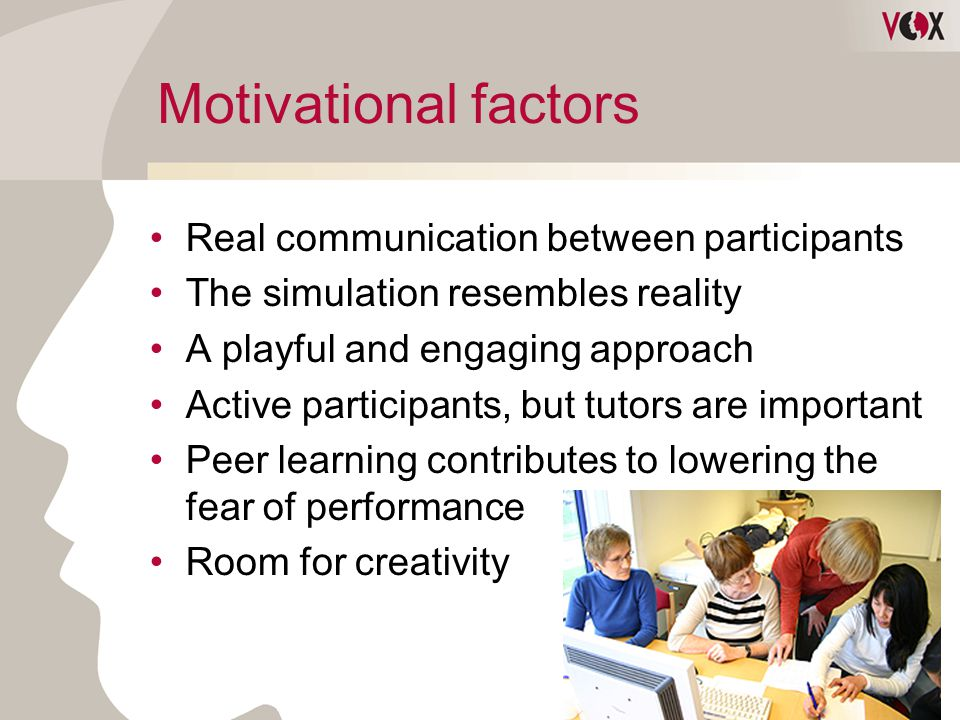 Motivational factors Real communication between participants The simulation resembles reality A playful and engaging approach Active participants, but tutors are important Peer learning contributes to lowering the fear of performance Room for creativity